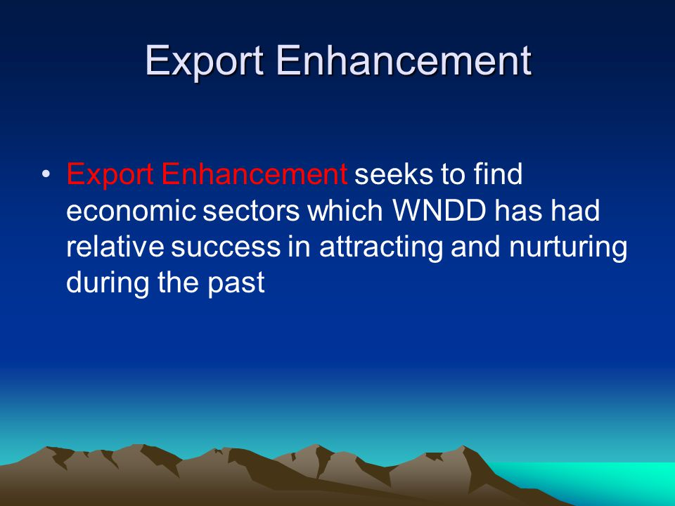 Export Enhancement Export Enhancement seeks to find economic sectors which WNDD has had relative success in attracting and nurturing during the past