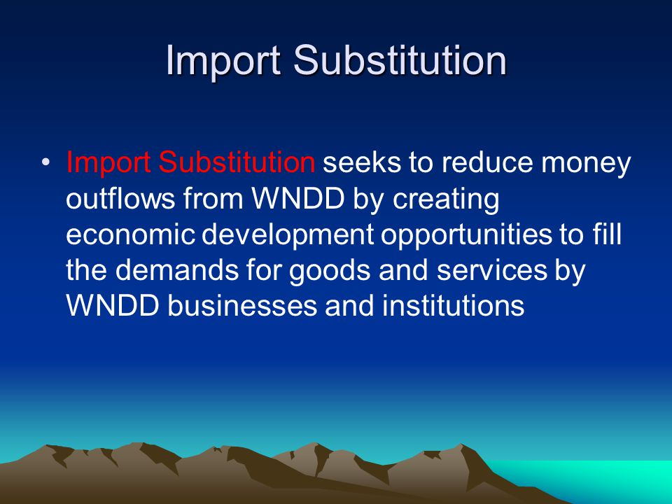 Import Substitution Import Substitution seeks to reduce money outflows from WNDD by creating economic development opportunities to fill the demands for goods and services by WNDD businesses and institutions