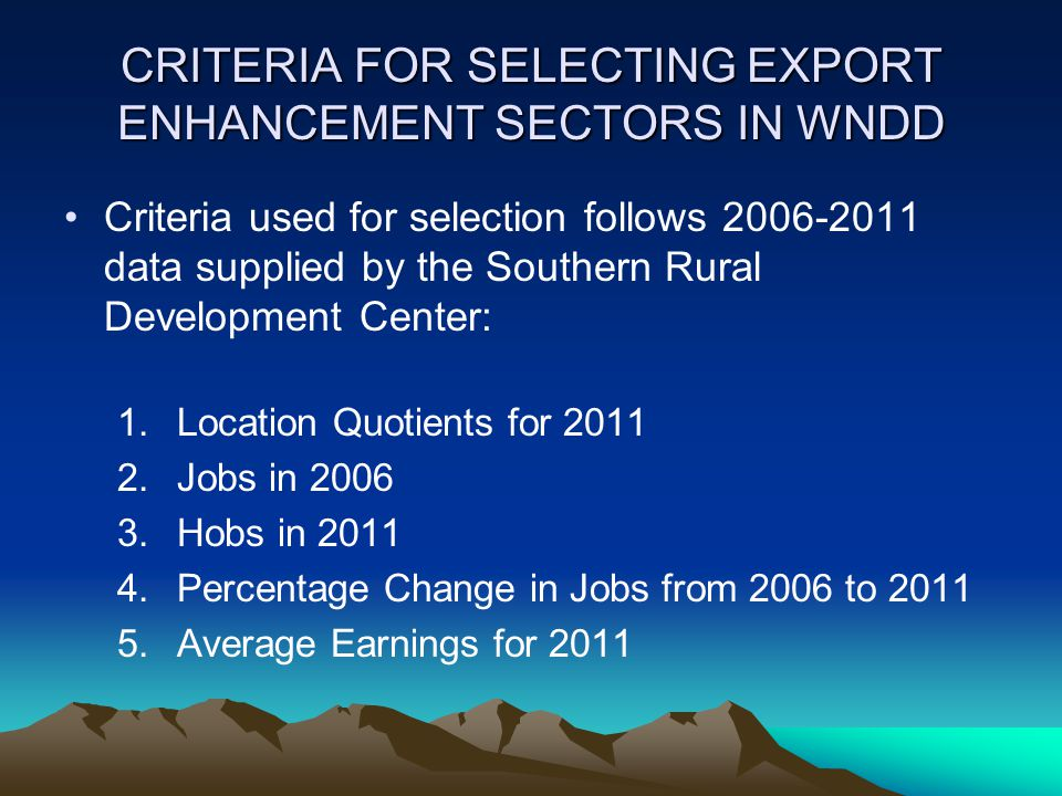 CRITERIA FOR SELECTING EXPORT ENHANCEMENT SECTORS IN WNDD Criteria used for selection follows 2006-2011 data supplied by the Southern Rural Development Center: 1.Location Quotients for 2011 2.Jobs in 2006 3.Hobs in 2011 4.Percentage Change in Jobs from 2006 to 2011 5.Average Earnings for 2011