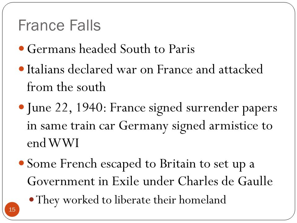 France Falls Germans headed South to Paris Italians declared war on France and attacked from the south June 22, 1940: France signed surrender papers in same train car Germany signed armistice to end WWI Some French escaped to Britain to set up a Government in Exile under Charles de Gaulle They worked to liberate their homeland 15