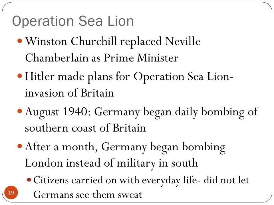 Operation Sea Lion Winston Churchill replaced Neville Chamberlain as Prime Minister Hitler made plans for Operation Sea Lion- invasion of Britain August 1940: Germany began daily bombing of southern coast of Britain After a month, Germany began bombing London instead of military in south Citizens carried on with everyday life- did not let Germans see them sweat 19