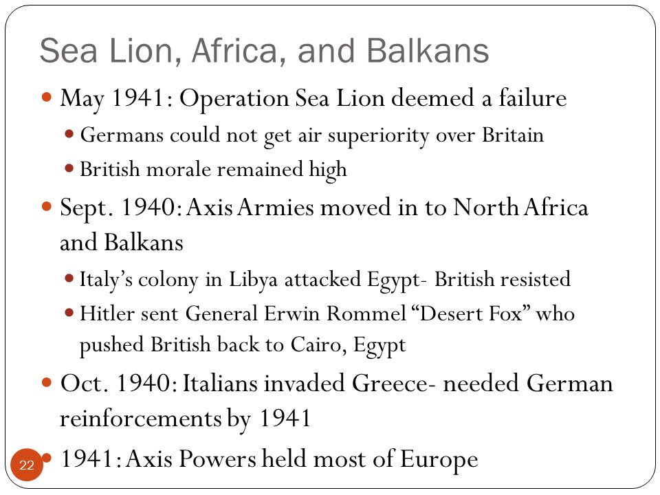 Sea Lion, Africa, and Balkans May 1941: Operation Sea Lion deemed a failure Germans could not get air superiority over Britain British morale remained
