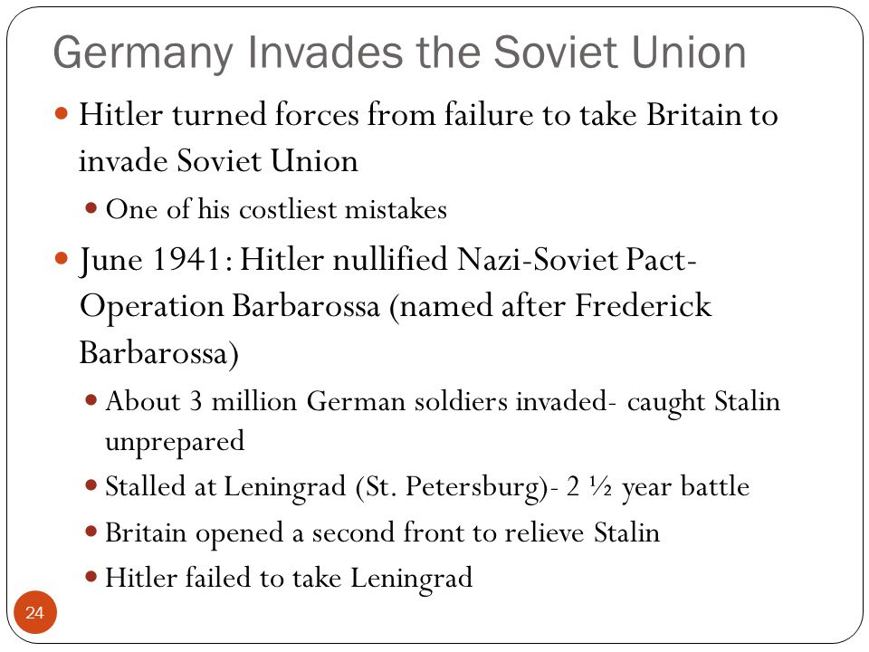 Germany Invades the Soviet Union Hitler turned forces from failure to take Britain to invade Soviet Union One of his costliest mistakes June 1941: Hitler nullified Nazi-Soviet Pact- Operation Barbarossa (named after Frederick Barbarossa) About 3 million German soldiers invaded- caught Stalin unprepared Stalled at Leningrad (St.