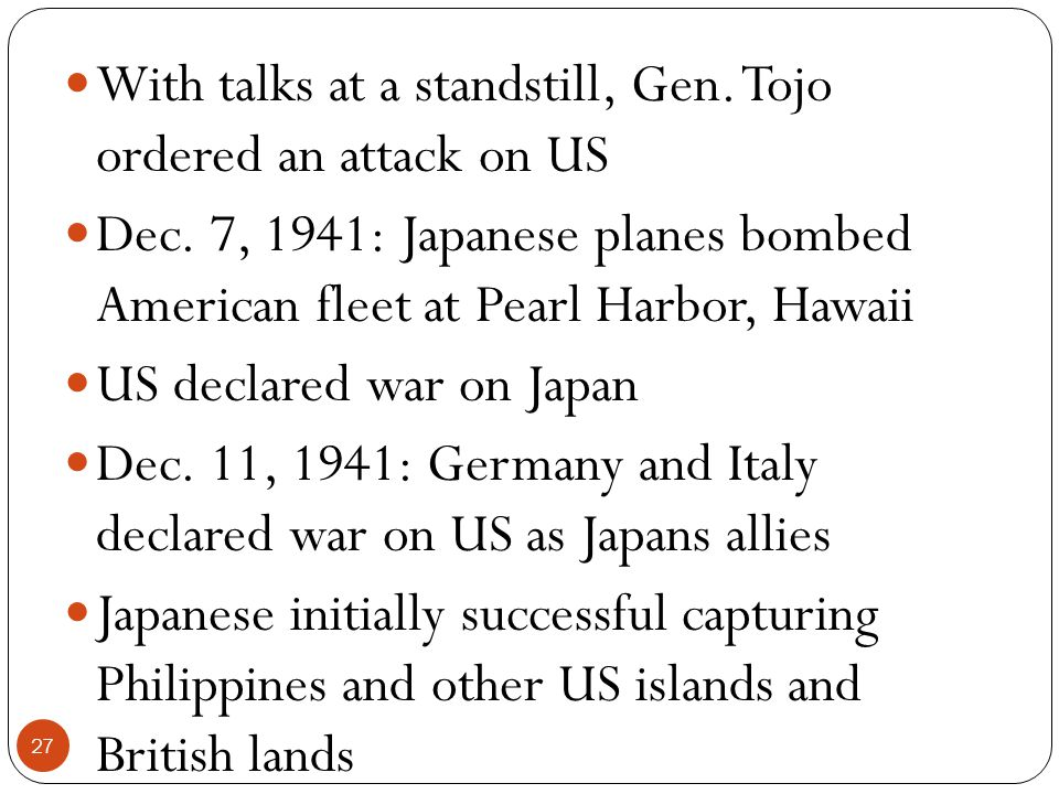 With talks at a standstill, Gen. Tojo ordered an attack on US Dec. 7, 1941: Japanese planes bombed American fleet at Pearl Harbor, Hawaii US declared