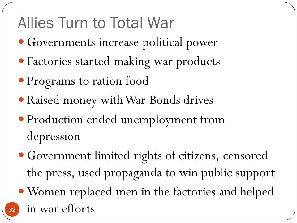 Allies Turn to Total War Governments increase political power Factories started making war products Programs to ration food Raised money with War Bonds drives Production ended unemployment from depression Government limited rights of citizens, censored the press, used propaganda to win public support Women replaced men in the factories and helped in war efforts 32