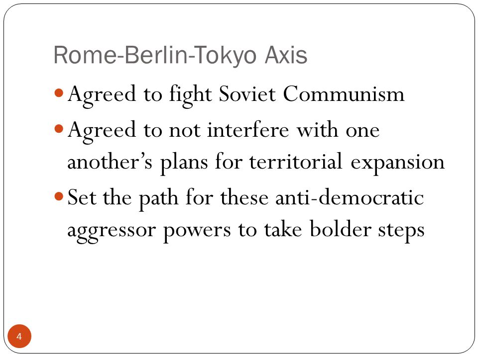 Rome-Berlin-Tokyo Axis Agreed to fight Soviet Communism Agreed to not interfere with one another's plans for territorial expansion Set the path for th