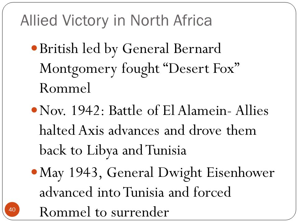 "Allied Victory in North Africa British led by General Bernard Montgomery fought ""Desert Fox"" Rommel Nov. 1942: Battle of El Alamein- Allies halted Axi"
