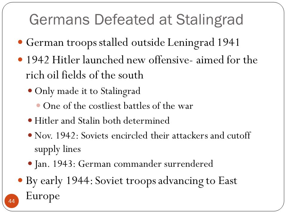 Germans Defeated at Stalingrad German troops stalled outside Leningrad 1941 1942 Hitler launched new offensive- aimed for the rich oil fields of the south Only made it to Stalingrad One of the costliest battles of the war Hitler and Stalin both determined Nov.