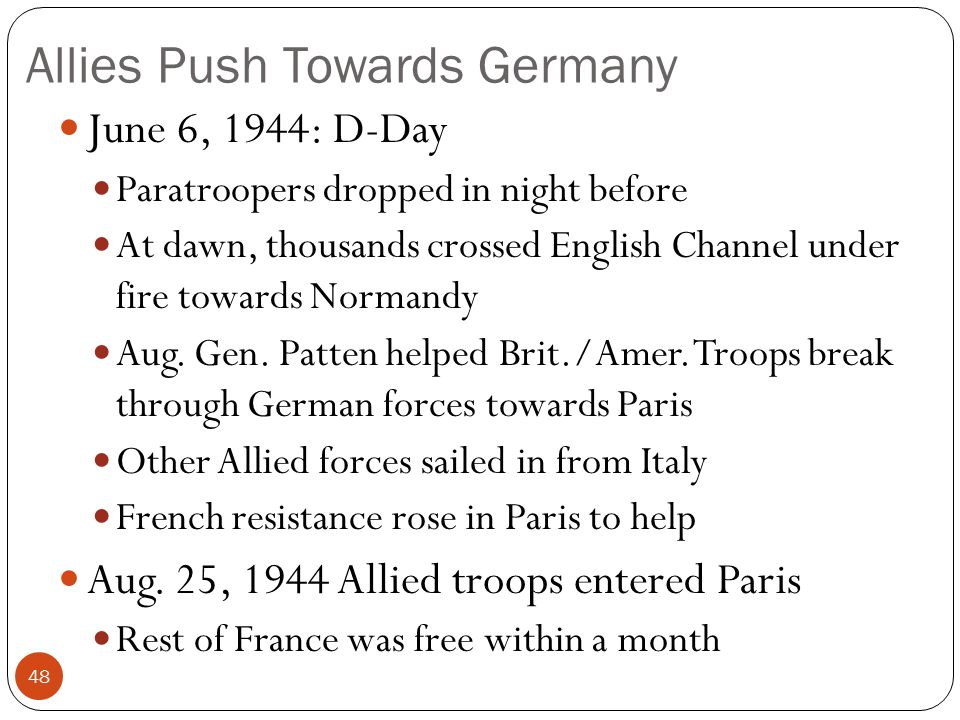Allies Push Towards Germany June 6, 1944: D-Day Paratroopers dropped in night before At dawn, thousands crossed English Channel under fire towards Nor