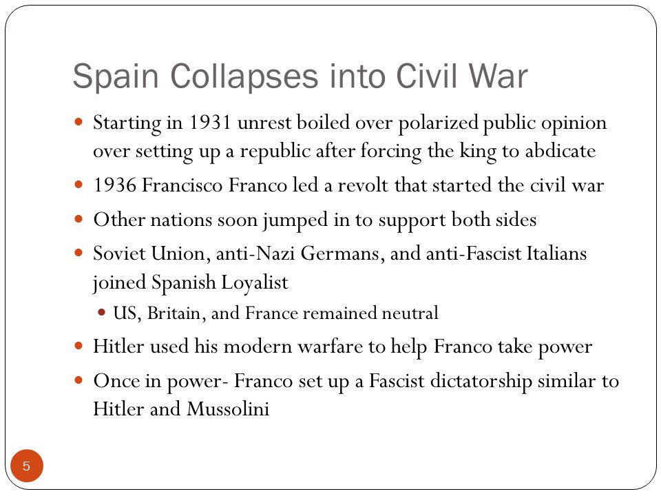 Spain Collapses into Civil War Starting in 1931 unrest boiled over polarized public opinion over setting up a republic after forcing the king to abdicate 1936 Francisco Franco led a revolt that started the civil war Other nations soon jumped in to support both sides Soviet Union, anti-Nazi Germans, and anti-Fascist Italians joined Spanish Loyalist US, Britain, and France remained neutral Hitler used his modern warfare to help Franco take power Once in power- Franco set up a Fascist dictatorship similar to Hitler and Mussolini 5