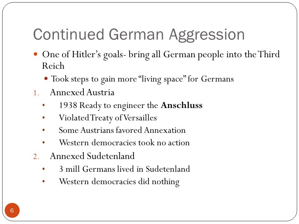 "Continued German Aggression One of Hitler's goals- bring all German people into the Third Reich Took steps to gain more ""living space"" for Germans 1."