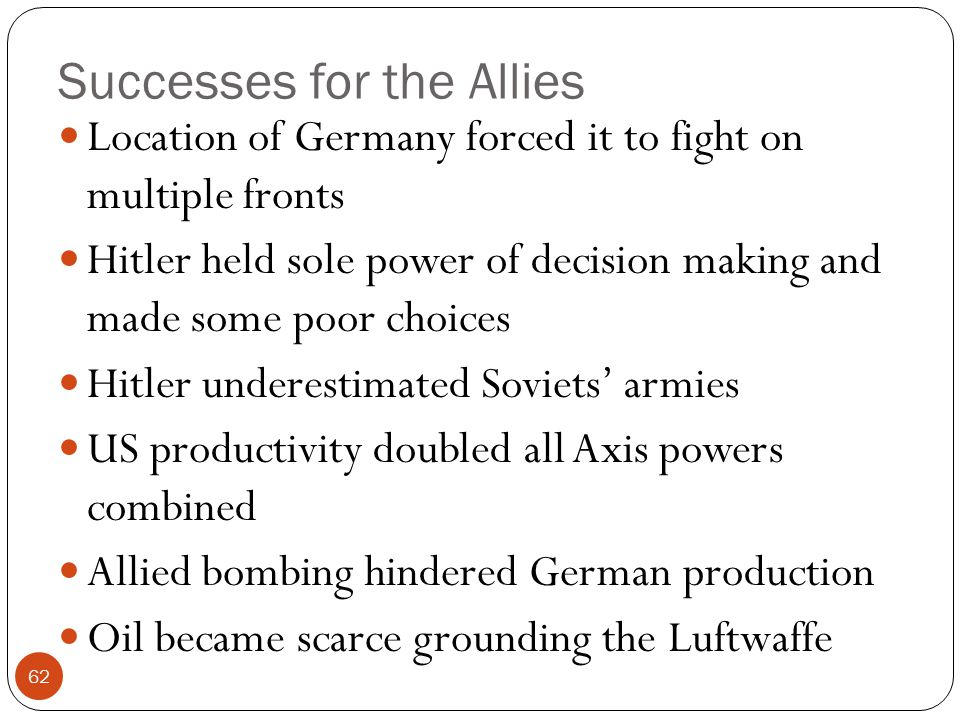 Successes for the Allies Location of Germany forced it to fight on multiple fronts Hitler held sole power of decision making and made some poor choice