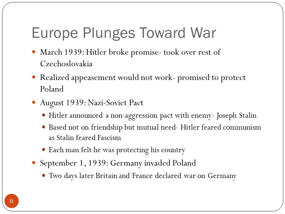 Europe Plunges Toward War March 1939: Hitler broke promise- took over rest of Czechoslovakia Realized appeasement would not work- promised to protect Poland August 1939: Nazi-Soviet Pact Hitler announced a non-aggression pact with enemy- Joseph Stalin Based not on friendship but mutual need- Hitler feared communism as Stalin feared Fascism Each man felt he was protecting his country September 1, 1939: Germany invaded Poland Two days later Britain and France declared war on Germany 8
