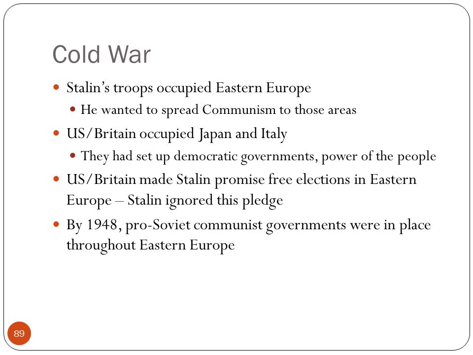 Cold War Stalin's troops occupied Eastern Europe He wanted to spread Communism to those areas US/Britain occupied Japan and Italy They had set up demo
