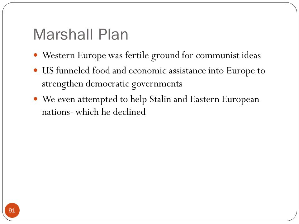 Marshall Plan Western Europe was fertile ground for communist ideas US funneled food and economic assistance into Europe to strengthen democratic governments We even attempted to help Stalin and Eastern European nations- which he declined 91