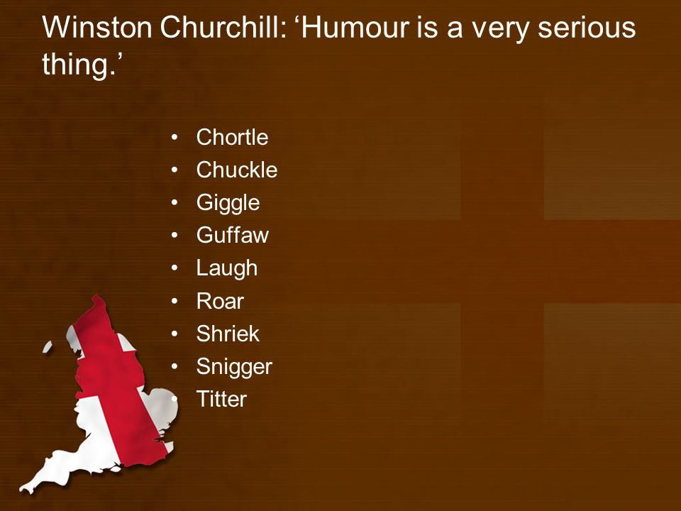Winston Churchill: 'Humour is a very serious thing.' Chortle Chuckle Giggle Guffaw Laugh Roar Shriek Snigger Titter