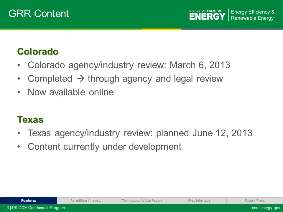 3 | US DOE Geothermal Programeere.energy.gov Colorado Colorado agency/industry review: March 6, 2013 Completed  through agency and legal review Now available onlineTexas Texas agency/industry review: planned June 12, 2013 Content currently under development GRR Content Technology White Papers Web Interface RoadmapFuture Plans Permitting Analysis