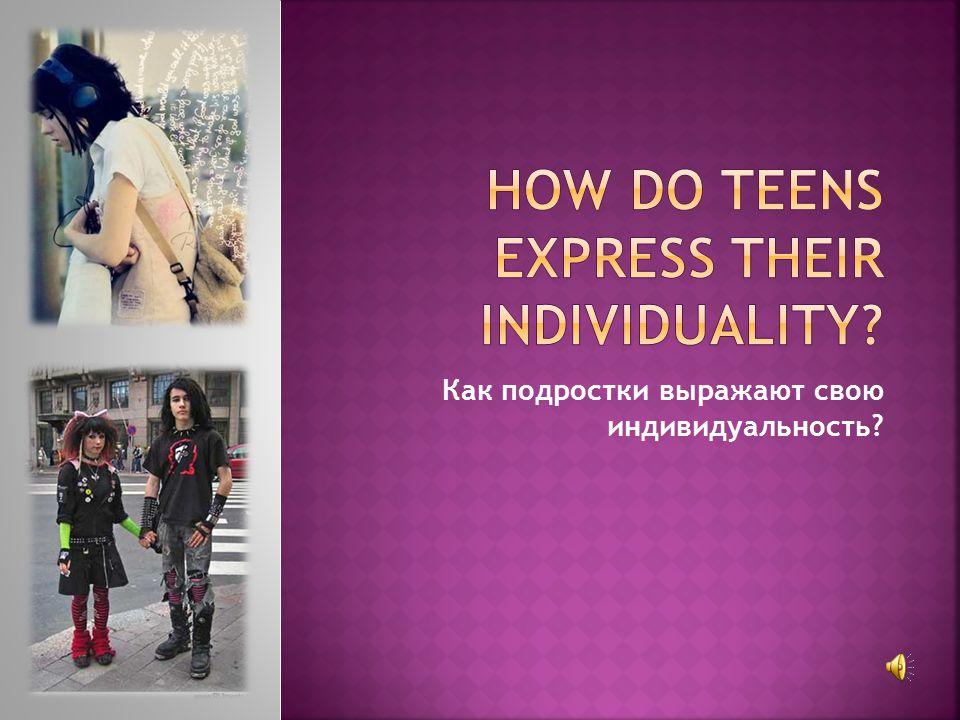 Как подростки выражают свою индивидуальность