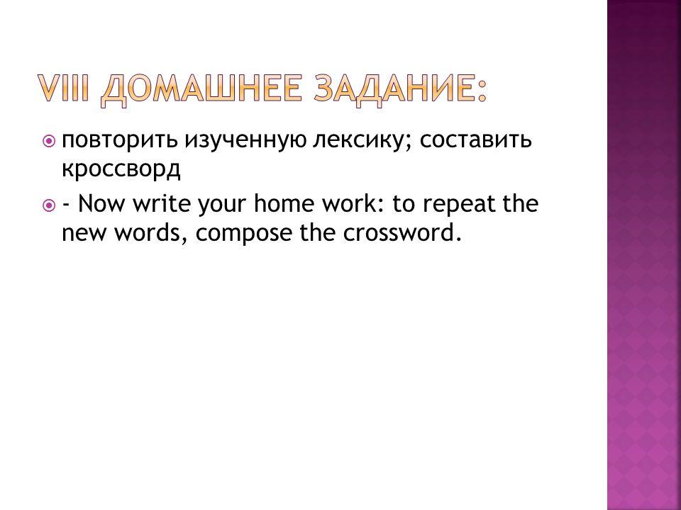 повторить изученную лексику; составить кроссворд  - Now write your home work: to repeat the new words, compose the crossword.