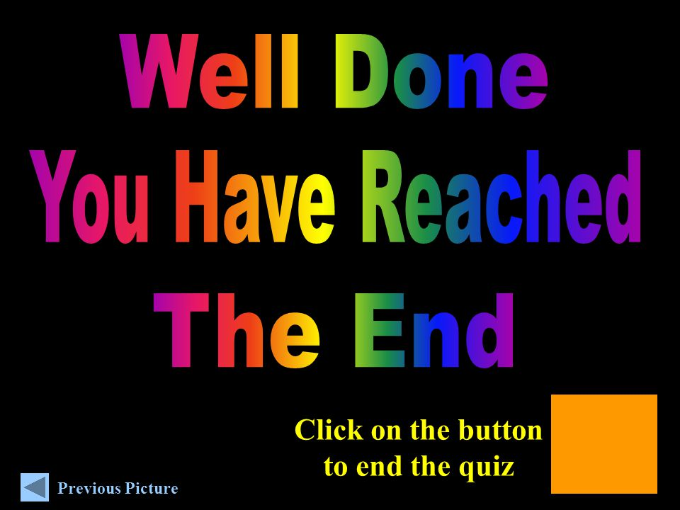Click on the button to end the quiz Previous Picture