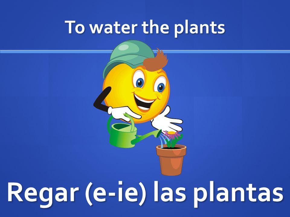 To water the plants Regar (e-ie) las plantas