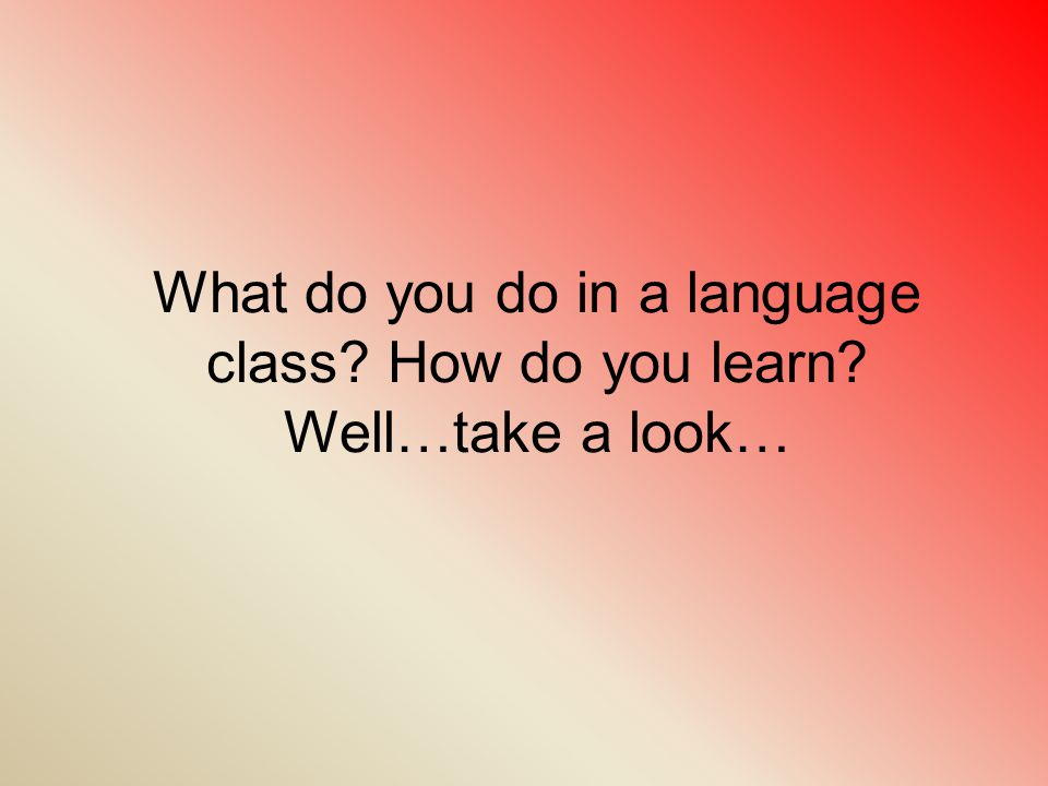 What do you do in a language class How do you learn Well…take a look…