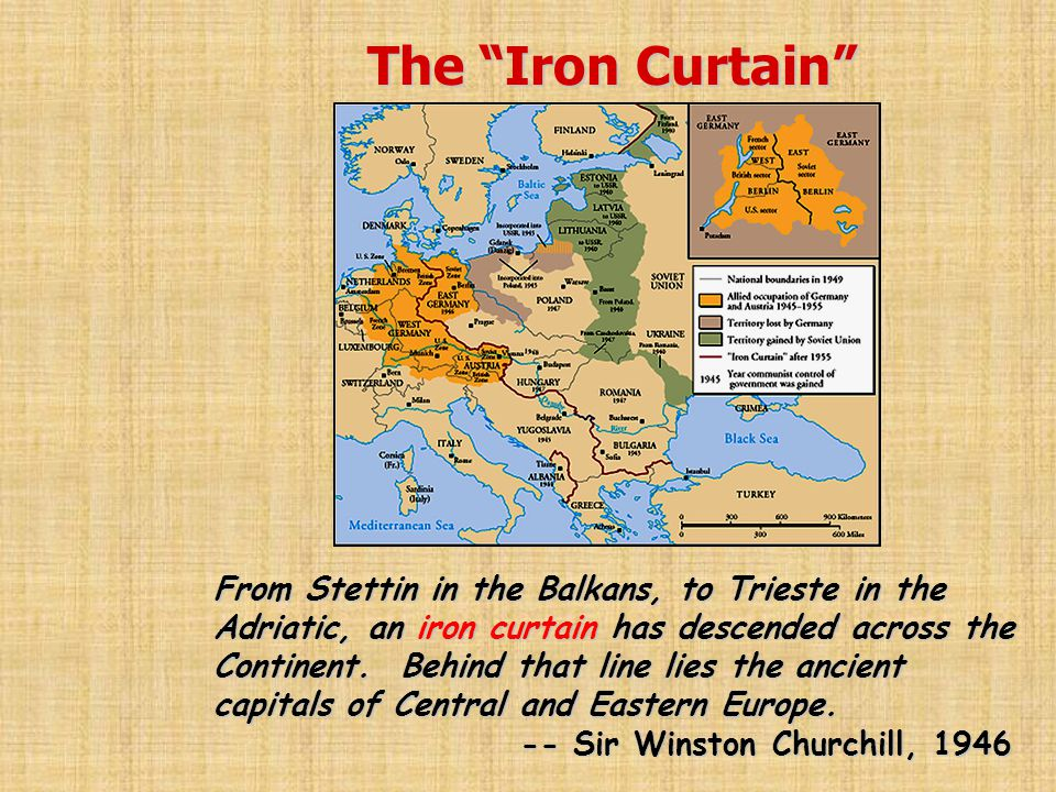 "The ""Iron Curtain"" From Stettin in the Balkans, to Trieste in the Adriatic, an iron curtain has descended across the Continent. Behind that line lies"