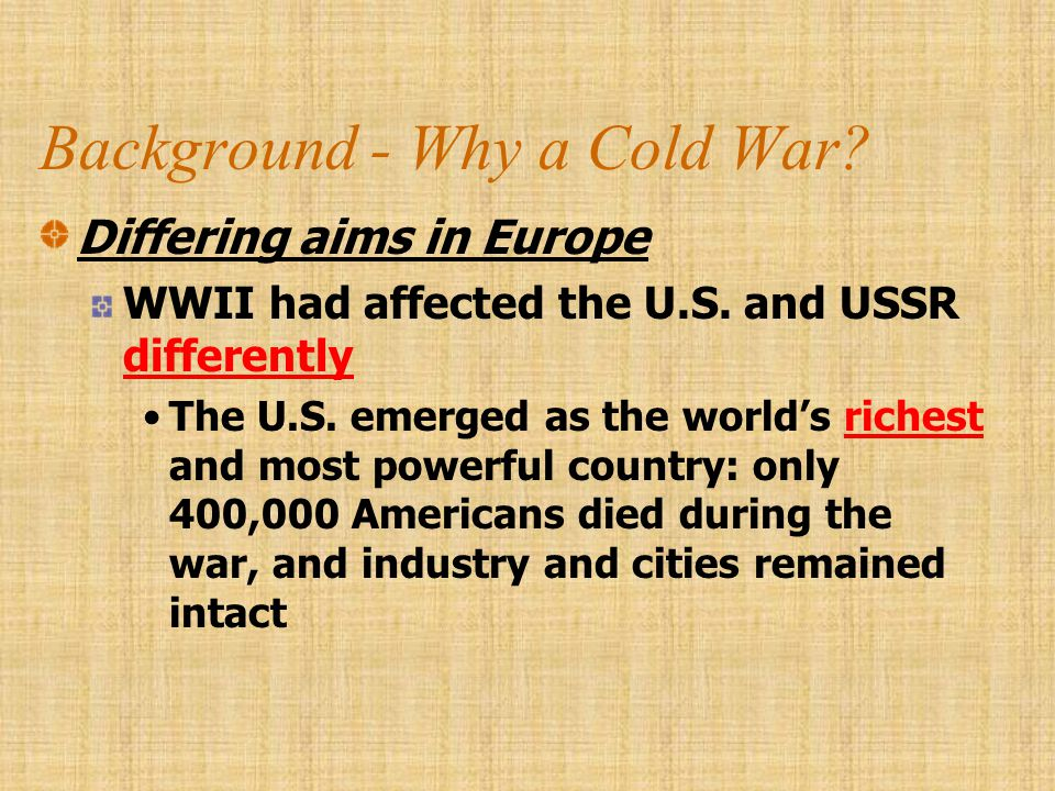 Background - Why a Cold War? Differing aims in Europe WWII had affected the U.S. and USSR differently The U.S. emerged as the world's richest and most