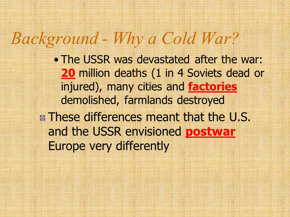 Background - Why a Cold War? The USSR was devastated after the war: 20 million deaths (1 in 4 Soviets dead or injured), many cities and factories demo