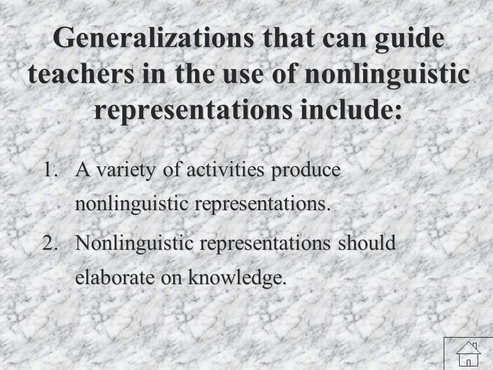 Generalizations that can guide teachers in the use of nonlinguistic representations include: 1.A variety of activities produce nonlinguistic representations.