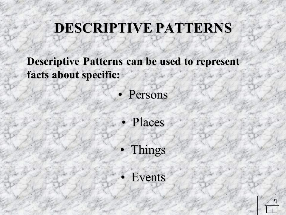 DESCRIPTIVE PATTERNS PersonsPersons PlacesPlaces ThingsThings EventsEvents Descriptive Patterns can be used to represent facts about specific: