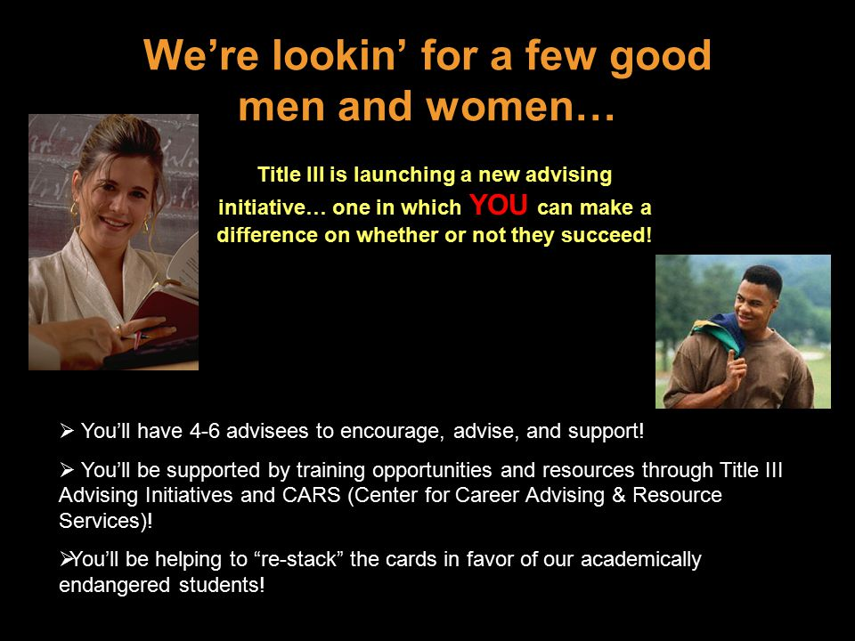 We're lookin' for a few good men and women… Title III is launching a new advising initiative… one in which YOU can make a difference on whether or not