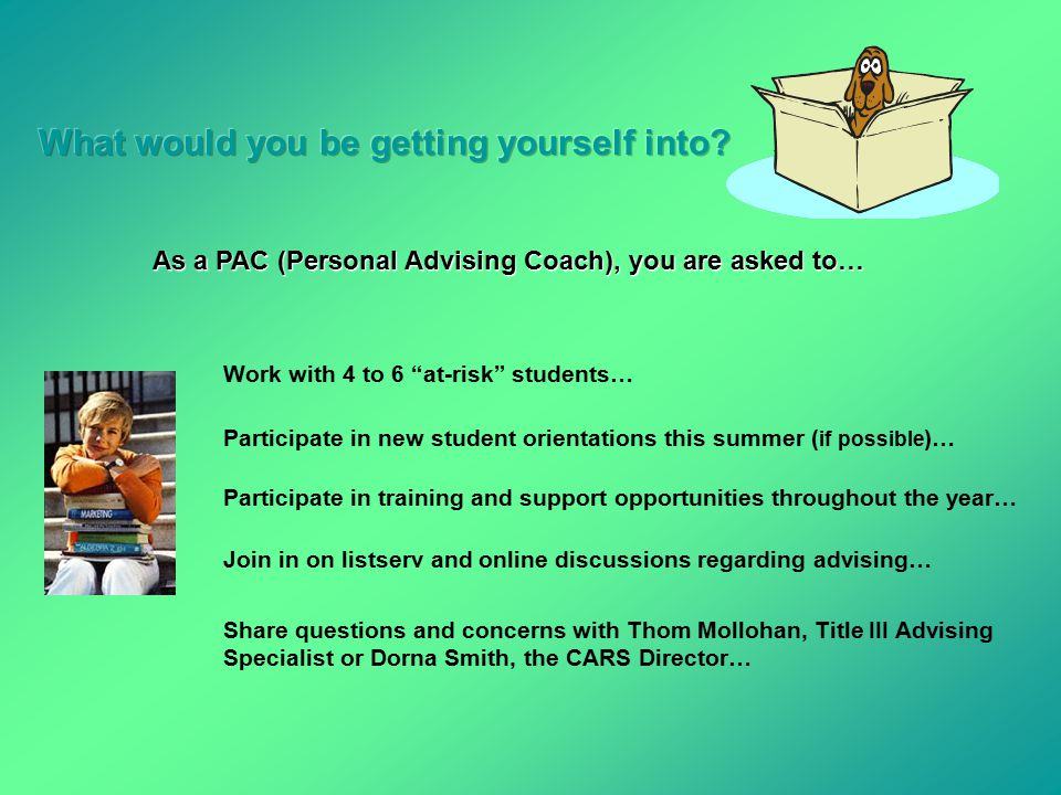 As a PAC (Personal Advising Coach), you are asked to… Work with 4 to 6 at-risk students… Participate in new student orientations this summer ( if possible )… Participate in training and support opportunities throughout the year… Join in on listserv and online discussions regarding advising… Share questions and concerns with Thom Mollohan, Title III Advising Specialist or Dorna Smith, the CARS Director…
