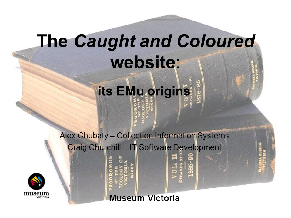 The Caught and Coloured website: its EMu origins Alex Chubaty – Collection Information Systems Craig Churchill – IT Software Development Museum Victoria