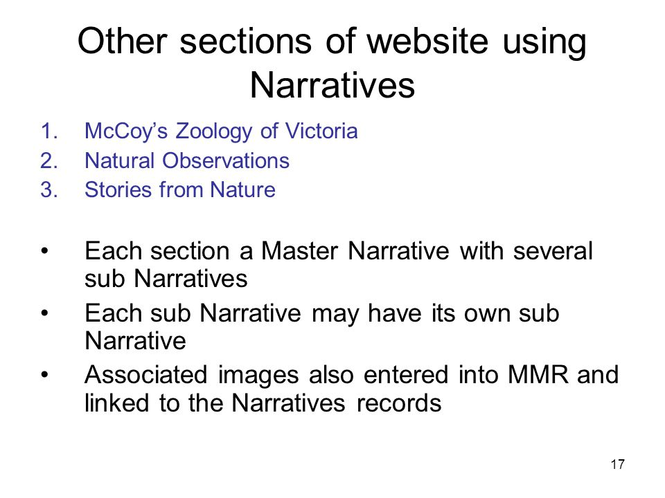 17 Other sections of website using Narratives 1.McCoy's Zoology of Victoria 2.Natural Observations 3.Stories from Nature Each section a Master Narrative with several sub Narratives Each sub Narrative may have its own sub Narrative Associated images also entered into MMR and linked to the Narratives records