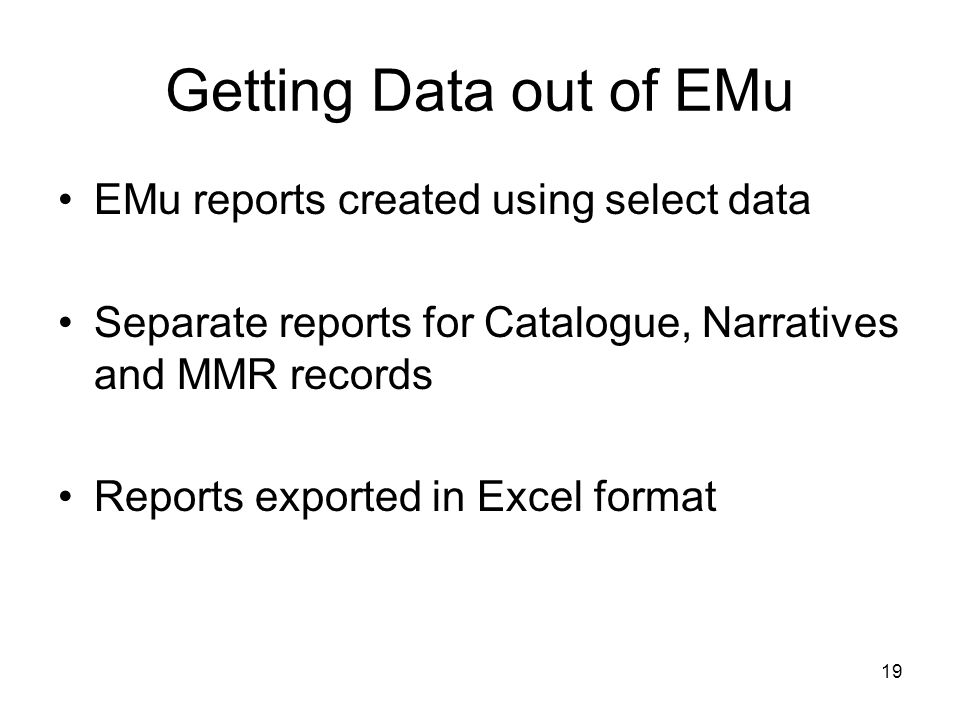 19 Getting Data out of EMu EMu reports created using select data Separate reports for Catalogue, Narratives and MMR records Reports exported in Excel format