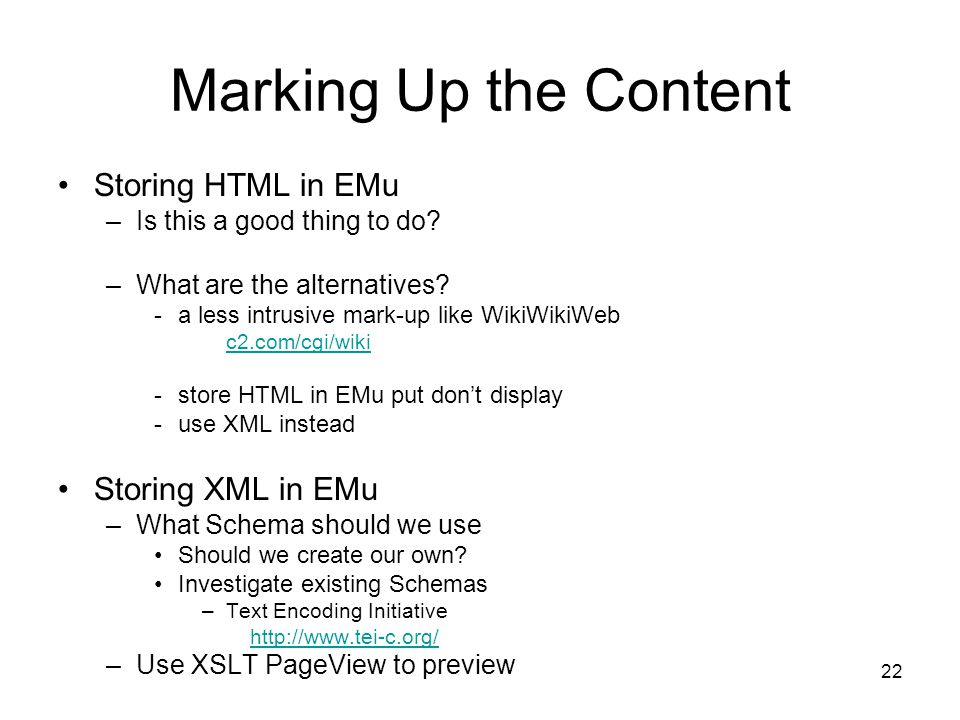 22 Marking Up the Content Storing HTML in EMu –Is this a good thing to do? –What are the alternatives? -a less intrusive mark-up like WikiWikiWeb c2.c