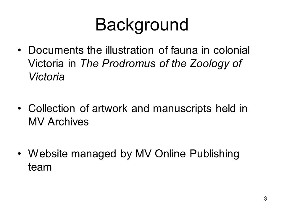 3 Background Documents the illustration of fauna in colonial Victoria in The Prodromus of the Zoology of Victoria Collection of artwork and manuscript