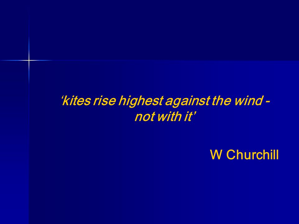 'kites rise highest against the wind - not with it' W Churchill