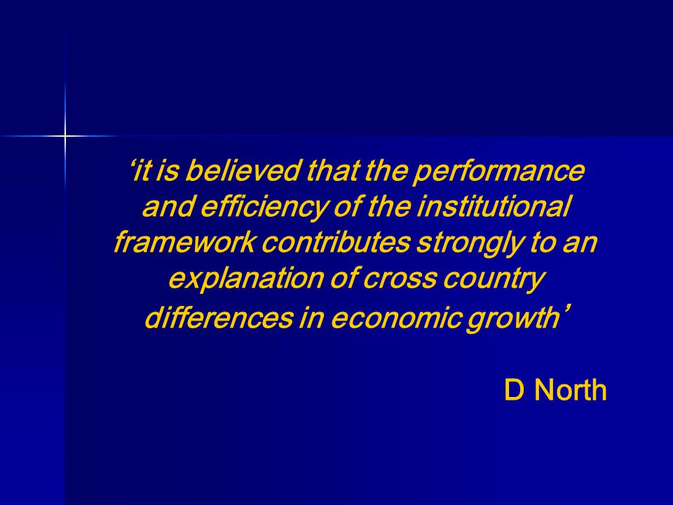 'it is believed that the performance and efficiency of the institutional framework contributes strongly to an explanation of cross country differences in economic growth ' D North