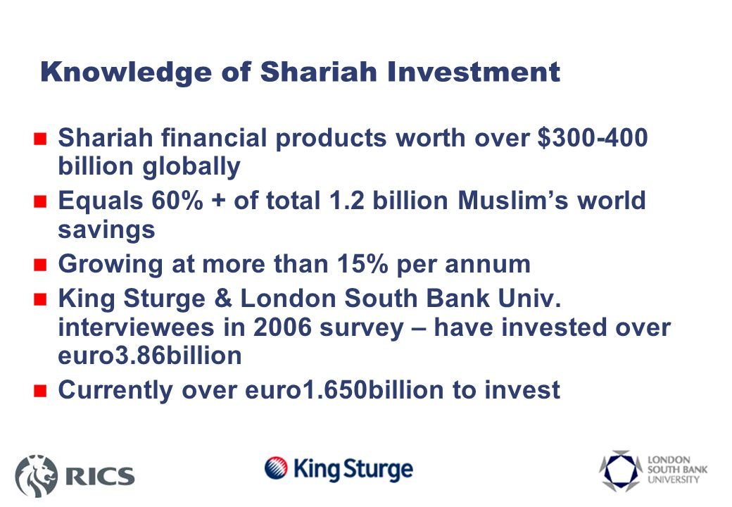 Knowledge of Shariah Investment Shariah financial products worth over $300-400 billion globally Equals 60% + of total 1.2 billion Muslim's world savings Growing at more than 15% per annum King Sturge & London South Bank Univ.