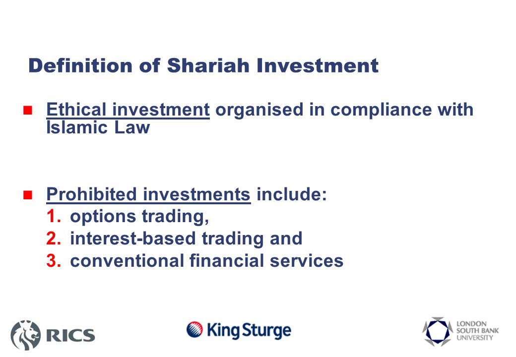 Definition of Shariah Investment Ethical investment organised in compliance with Islamic Law Prohibited investments include: 1.options trading, 2.interest-based trading and 3.conventional financial services