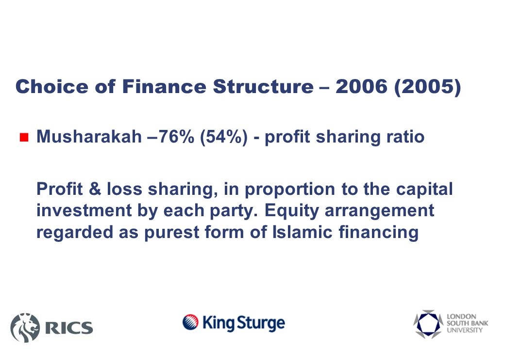 Choice of Finance Structure – 2006 (2005) Musharakah –76% (54%) - profit sharing ratio Profit & loss sharing, in proportion to the capital investment by each party.