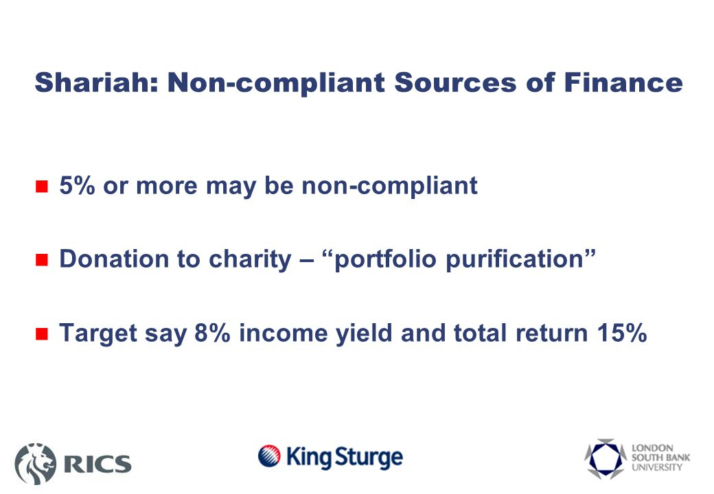 Shariah: Non-compliant Sources of Finance 5% or more may be non-compliant Donation to charity – portfolio purification Target say 8% income yield and total return 15%