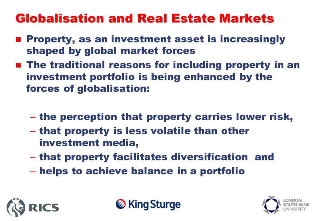 Globalisation and Real Estate Markets Property, as an investment asset is increasingly shaped by global market forces The traditional reasons for including property in an investment portfolio is being enhanced by the forces of globalisation: – the perception that property carries lower risk, – that property is less volatile than other investment media, – that property facilitates diversification and – helps to achieve balance in a portfolio