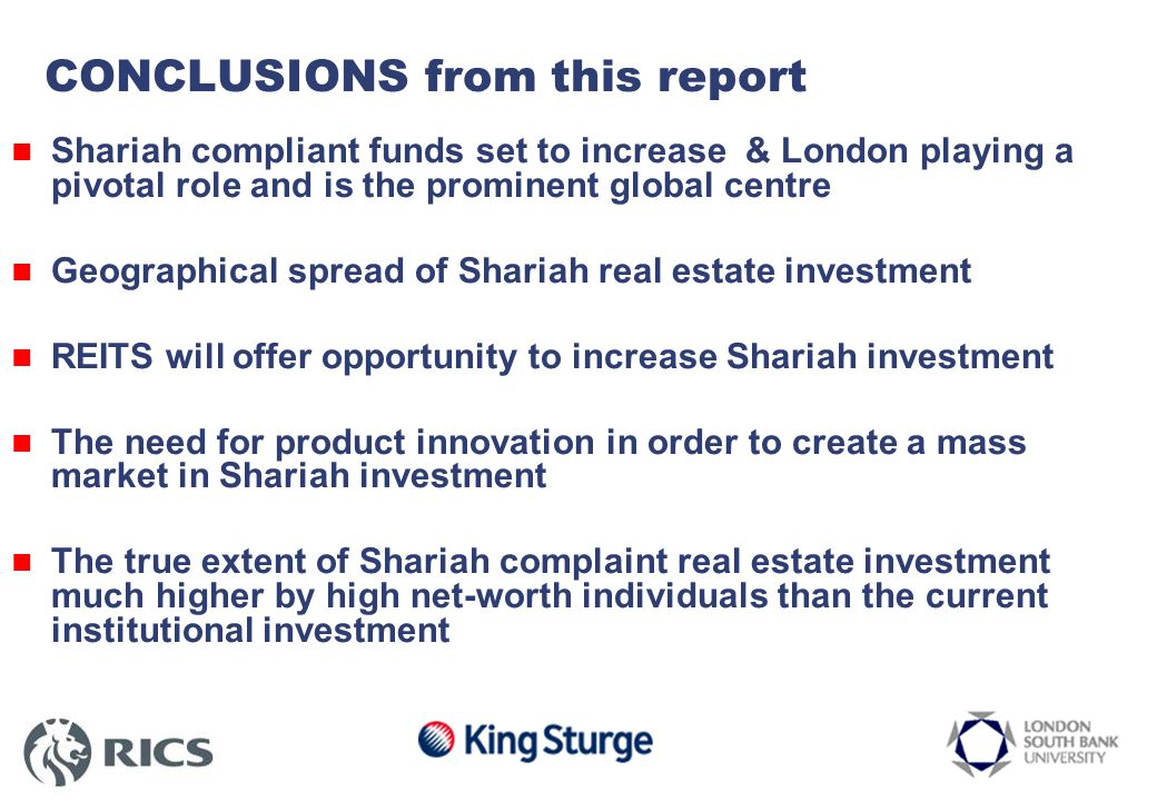 CONCLUSIONS from this report Shariah compliant funds set to increase & London playing a pivotal role and is the prominent global centre Geographical spread of Shariah real estate investment REITS will offer opportunity to increase Shariah investment The need for product innovation in order to create a mass market in Shariah investment The true extent of Shariah complaint real estate investment much higher by high net-worth individuals than the current institutional investment