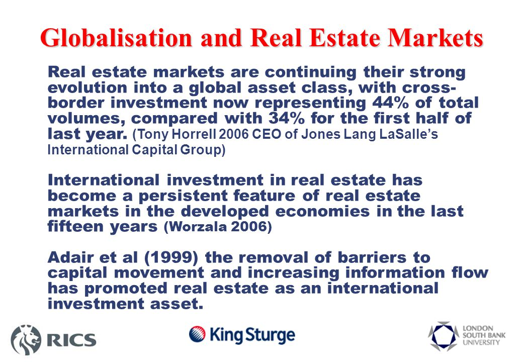 Global Direct Real Estate Investment Activities Inter-regional investment – purchases and sales Global direct real estate investment in the first half of 2006 $290bn 30% increase over first half of 2005 44% of total investment in cross border investment 34% increase for first half of 2005 31% ($89bn) of total volumes involves investors not from the region where asset is located 2006 is forecast to be a record year for commercial direct real estate investment to reach total transactions of $600bn Source JLL 2006