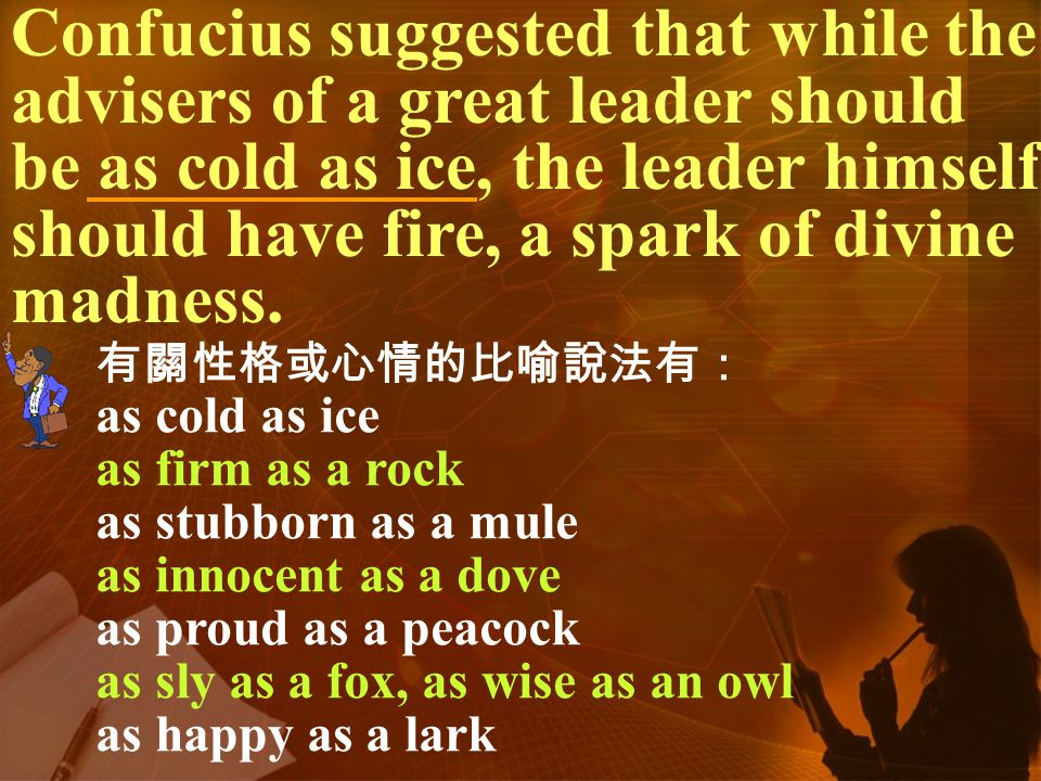 Confucius suggested that while the advisers of a great leader should be as cold as ice, the leader himself should have fire, a spark of divine madness.