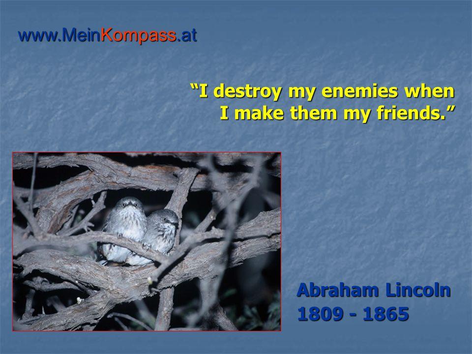I destroy my enemies when I make them my friends. Abraham Lincoln 1809 - 1865 www.MeinKompass.at