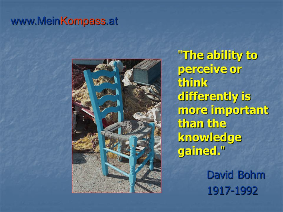 The ability to perceive or think differently is more important than the knowledge gained. David Bohm 1917-1992 www.MeinKompass.at